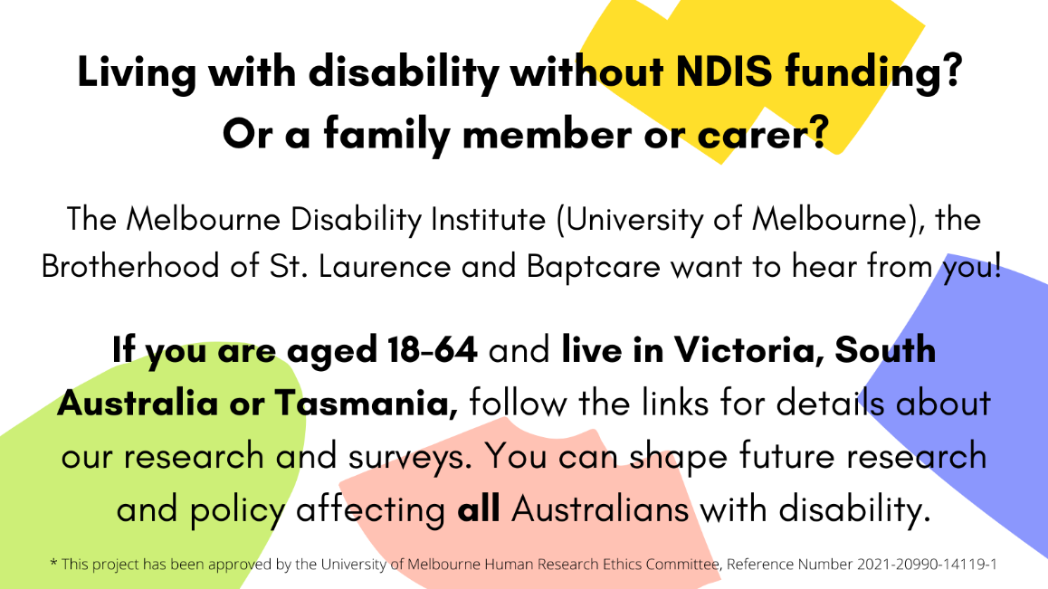 Image description/Alt text: Black text on coloured background. Call for adults with disability without NDIS funding living in Victoria, Tasmania and South Australia, and their families and carers, to complete surveys about their experiences of finding support and services. Research by MDI, BSL and Baptcare.